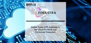 Finastra Makes Fusion KTP Available in the Cloud for Bank and Corporate Treasurers | Fintech Finance